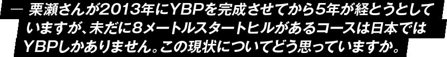 栗瀬さんが2013年にYBPを完成させてから5年が経とうとしていますが、未だに8メートルスタートヒルがあるコースは日本ではYBPしかありません。この現状についてどう思っていますか。